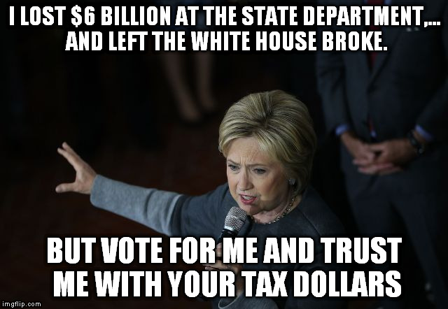 I LOST $6 BILLION AT THE STATE DEPARTMENT,... AND LEFT THE WHITE HOUSE BROKE. BUT VOTE FOR ME AND TRUST ME WITH YOUR TAX DOLLARS | made w/ Imgflip meme maker