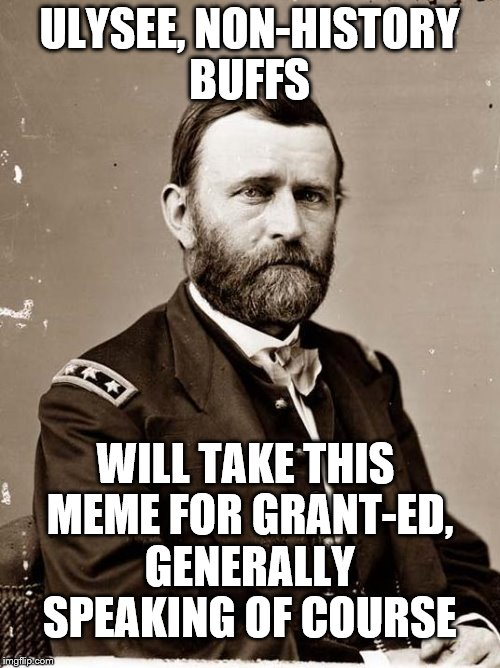 ULYSEE, NON-HISTORY BUFFS WILL TAKE THIS MEME FOR GRANT-ED, GENERALLY SPEAKING OF COURSE | made w/ Imgflip meme maker