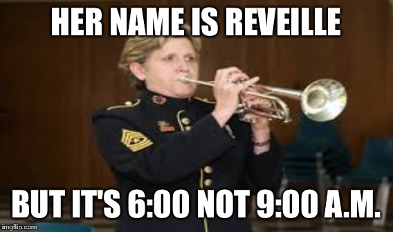 HER NAME IS REVEILLE BUT IT'S 6:00 NOT 9:00 A.M. | made w/ Imgflip meme maker
