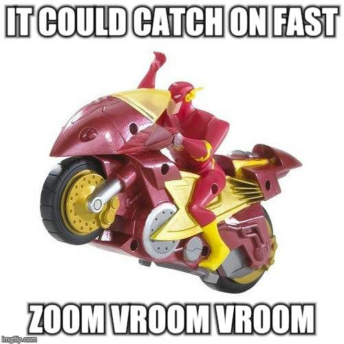 IT COULD CATCH ON FAST ZOOM VROOM VROOM | made w/ Imgflip meme maker