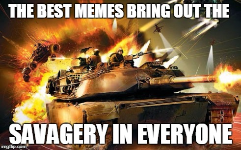 THE BEST MEMES BRING OUT THE SAVAGERY IN EVERYONE | made w/ Imgflip meme maker