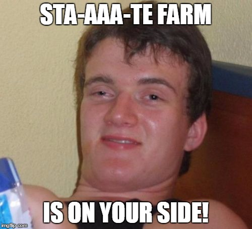 10 Guy Meme | STA-AAA-TE FARM IS ON YOUR SIDE! | image tagged in memes,10 guy | made w/ Imgflip meme maker