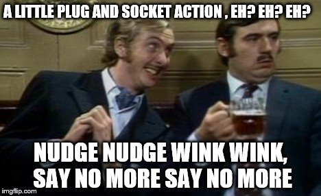 A LITTLE PLUG AND SOCKET ACTION , EH? EH? EH? NUDGE NUDGE WINK WINK, SAY NO MORE SAY NO MORE | made w/ Imgflip meme maker