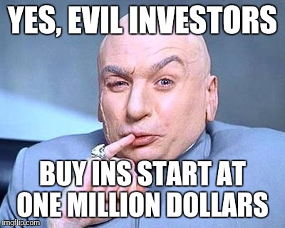 YES, EVIL INVESTORS BUY INS START AT ONE MILLION DOLLARS | made w/ Imgflip meme maker