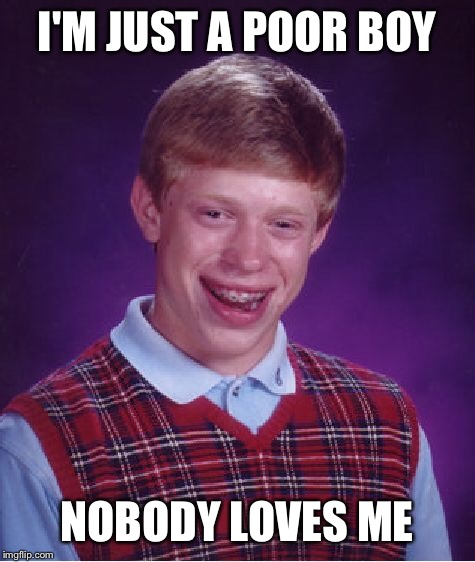 Bad Luck Brian Meme | I'M JUST A POOR BOY NOBODY LOVES ME | image tagged in memes,bad luck brian | made w/ Imgflip meme maker