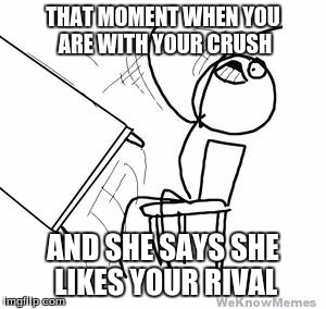 desk flip | THAT MOMENT WHEN YOU ARE WITH YOUR CRUSH AND SHE SAYS SHE LIKES YOUR RIVAL | image tagged in desk flip | made w/ Imgflip meme maker