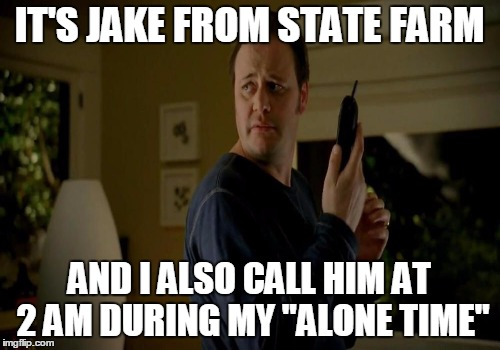 "IT'S JAKE FROM STATE FARM AND I ALSO CALL HIM AT 2 AM DURING MY ""ALONE TIME"" 