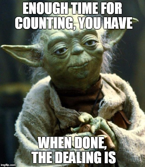 The Gambler, Yoda Is | ENOUGH TIME FOR COUNTING, YOU HAVE WHEN DONE, THE DEALING IS | image tagged in memes,star wars yoda,the gambler,kenny rogers,you gotta know when to hold 'em | made w/ Imgflip meme maker