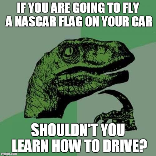 I'm just sayin'. | IF YOU ARE GOING TO FLY A NASCAR FLAG ON YOUR CAR SHOULDN'T YOU LEARN HOW TO DRIVE? | image tagged in memes,philosoraptor,nascar,bad drivers,asshole driver | made w/ Imgflip meme maker
