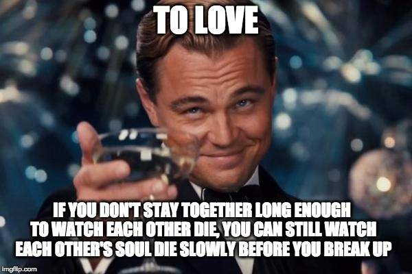 Love Hurts | TO LOVE IF YOU DON'T STAY TOGETHER LONG ENOUGH TO WATCH EACH OTHER DIE, YOU CAN STILL WATCH EACH OTHER'S SOUL DIE SLOWLY BEFORE YOU BREAK UP | image tagged in memes,leonardo dicaprio cheers,love,nihilism,death,infp | made w/ Imgflip meme maker