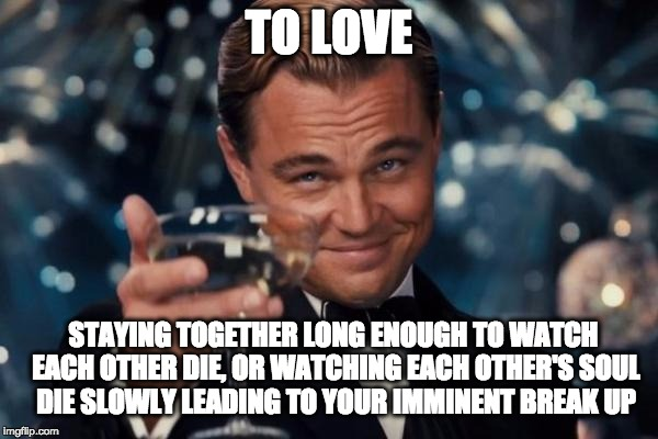 To Love or Naw | TO LOVE STAYING TOGETHER LONG ENOUGH TO WATCH EACH OTHER DIE, OR WATCHING EACH OTHER'S SOUL DIE SLOWLY LEADING TO YOUR IMMINENT BREAK UP | image tagged in memes,leonardo dicaprio cheers,love,nihilism,death,infp | made w/ Imgflip meme maker
