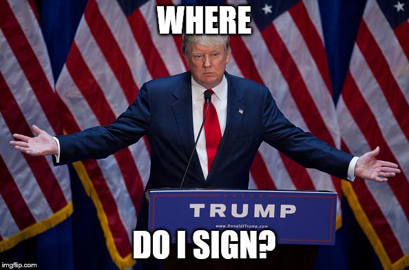 Trump Bruh | WHERE DO I SIGN? | image tagged in trump bruh | made w/ Imgflip meme maker
