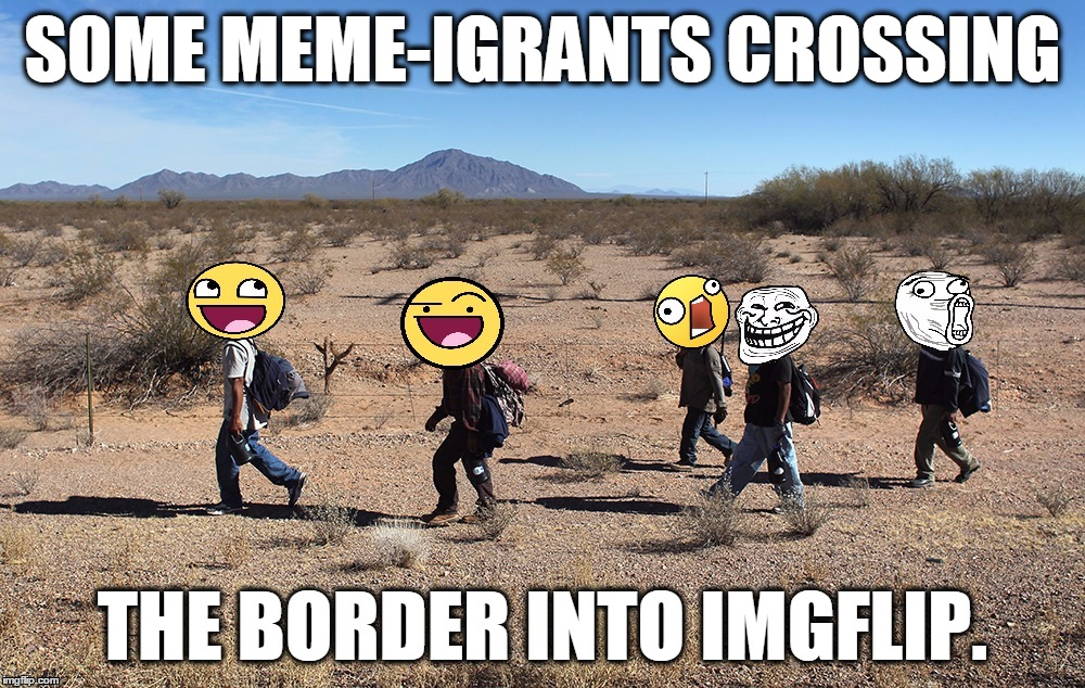 If Donald Trump Is Elected President, Where Will Out Meme-igrants Be Able To Go? | SOME MEME-IGRANTS CROSSING THE BORDER INTO IMGFLIP. | image tagged in meme-igrants crossing the border,memes,awesome face,donald trump,meme-igration,funny | made w/ Imgflip meme maker
