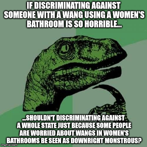 Transgender Bathrooms | IF DISCRIMINATING AGAINST SOMEONE WITH A WANG USING A WOMEN'S BATHROOM IS SO HORRIBLE... ...SHOULDN'T DISCRIMINATING AGAINST A WHOLE STATE J | image tagged in memes,philosoraptor,transgender,lgbt,north carolina,paypal | made w/ Imgflip meme maker