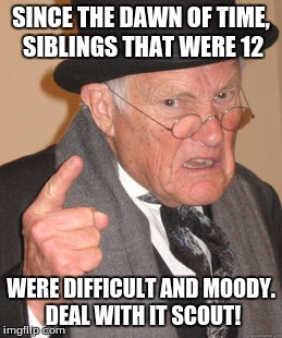 Back In My Day Meme | SINCE THE DAWN OF TIME, SIBLINGS THAT WERE 12 WERE DIFFICULT AND MOODY. DEAL WITH IT SCOUT! | image tagged in memes,back in my day | made w/ Imgflip meme maker