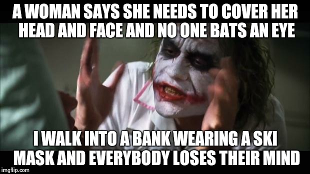 And everybody loses their minds Meme | A WOMAN SAYS SHE NEEDS TO COVER HER HEAD AND FACE AND NO ONE BATS AN EYE I WALK INTO A BANK WEARING A SKI MASK AND EVERYBODY LOSES THEIR MIN | image tagged in memes,and everybody loses their minds | made w/ Imgflip meme maker