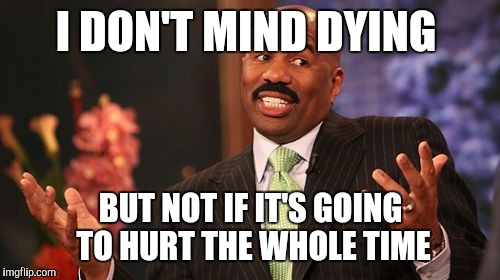 Steve Harvey Meme | I DON'T MIND DYING BUT NOT IF IT'S GOING TO HURT THE WHOLE TIME | image tagged in memes,steve harvey | made w/ Imgflip meme maker