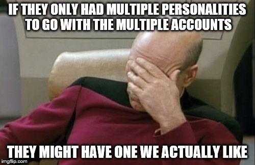 Captain Picard Facepalm Meme | IF THEY ONLY HAD MULTIPLE PERSONALITIES TO GO WITH THE MULTIPLE ACCOUNTS THEY MIGHT HAVE ONE WE ACTUALLY LIKE | image tagged in memes,captain picard facepalm | made w/ Imgflip meme maker
