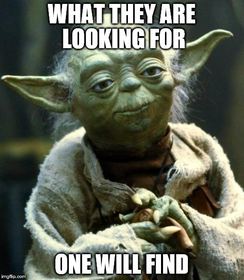 Star Wars Yoda Meme | WHAT THEY ARE LOOKING FOR ONE WILL FIND | image tagged in memes,star wars yoda | made w/ Imgflip meme maker