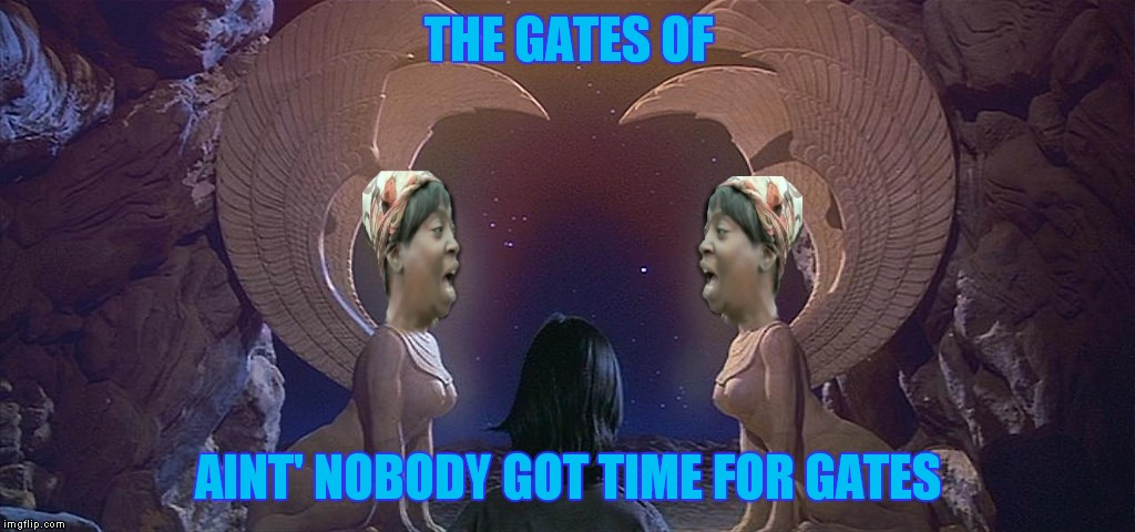 THE GATES OF AINT' NOBODY GOT TIME FOR GATES | made w/ Imgflip meme maker