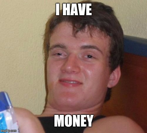 10 Guy Meme | I HAVE MONEY | image tagged in memes,10 guy | made w/ Imgflip meme maker