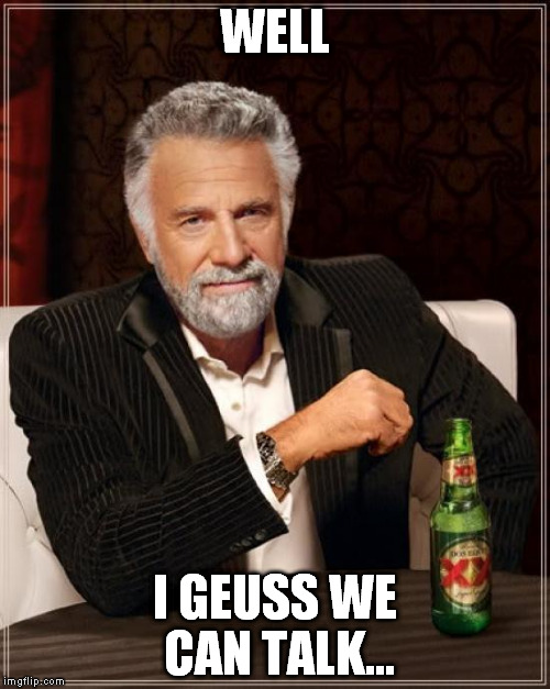 The Most Interesting Man In The World Meme | WELL I GEUSS WE CAN TALK... | image tagged in memes,the most interesting man in the world | made w/ Imgflip meme maker
