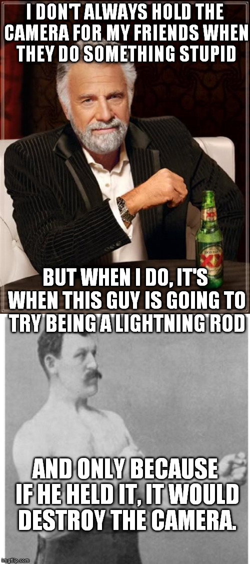 I DON'T ALWAYS HOLD THE CAMERA FOR MY FRIENDS WHEN THEY DO SOMETHING STUPID BUT WHEN I DO, IT'S WHEN THIS GUY IS GOING TO TRY BEING A LIGHTN | made w/ Imgflip meme maker