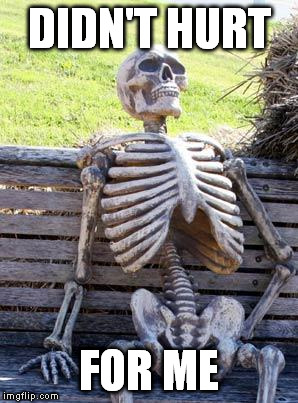 Waiting Skeleton Meme | DIDN'T HURT FOR ME | image tagged in memes,waiting skeleton | made w/ Imgflip meme maker
