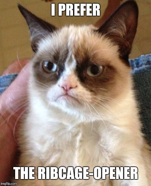 Grumpy Cat Meme | I PREFER THE RIBCAGE-OPENER | image tagged in memes,grumpy cat | made w/ Imgflip meme maker