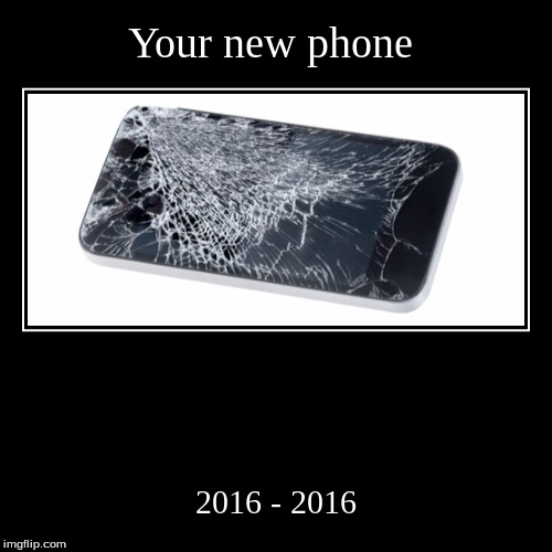 Your new phone | 2016 - 2016 | image tagged in funny,demotivationals | made w/ Imgflip demotivational maker