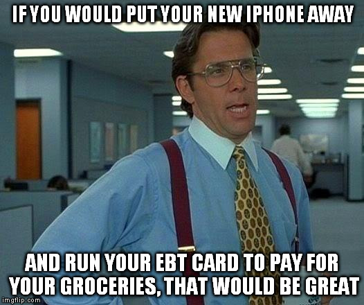 That Would Be Great Meme | IF YOU WOULD PUT YOUR NEW IPHONE AWAY AND RUN YOUR EBT CARD TO PAY FOR YOUR GROCERIES, THAT WOULD BE GREAT | image tagged in memes,that would be great | made w/ Imgflip meme maker