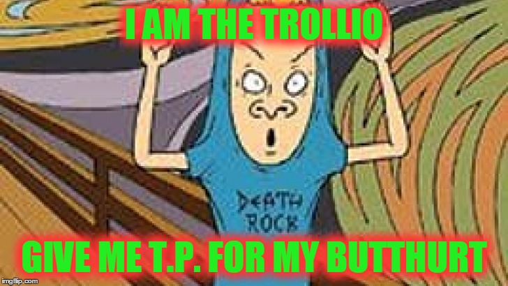 I AM THE TROLLIO GIVE ME T.P. FOR MY BUTTHURT | made w/ Imgflip meme maker