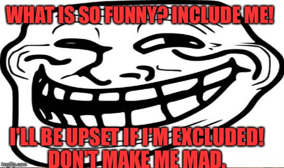 WHAT IS SO FUNNY? INCLUDE ME! I'LL BE UPSET IF I'M EXCLUDED! DON'T MAKE ME MAD. | made w/ Imgflip meme maker