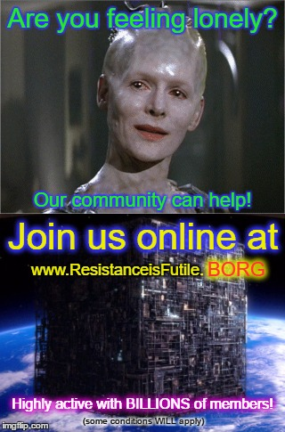 Seems Legit | Are you feeling lonely? (some conditions WILL apply) Our community can help! Join us online at www.ResistanceisFutile. BORG Highly active wi | image tagged in memes,seems legit,star trek,borg,lonely | made w/ Imgflip meme maker