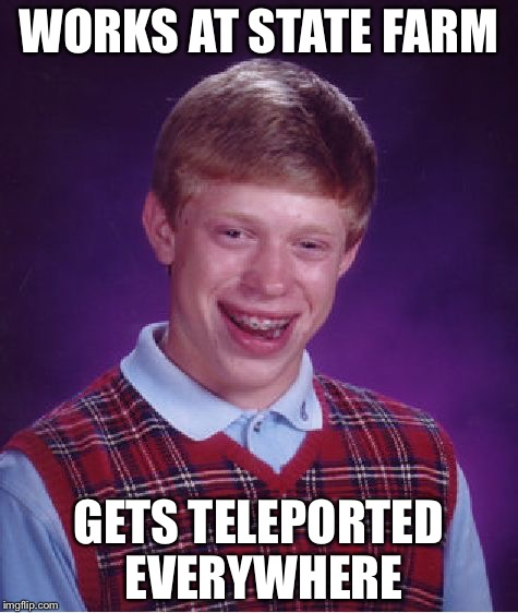 I would suspect being teleported against your will to who knows where? | WORKS AT STATE FARM GETS TELEPORTED EVERYWHERE | image tagged in memes,bad luck brian,statefarm,teleport | made w/ Imgflip meme maker