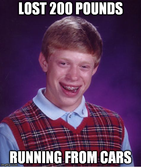 Bad Luck Brian Meme | LOST 200 POUNDS RUNNING FROM CARS | image tagged in memes,bad luck brian | made w/ Imgflip meme maker
