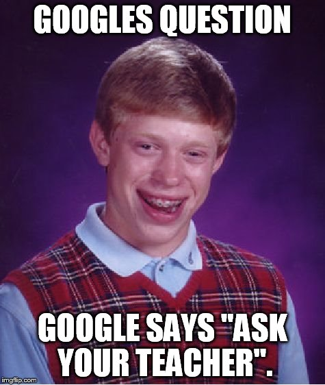 "Bad Luck Brian Meme | GOOGLES QUESTION GOOGLE SAYS ""ASK YOUR TEACHER"". 