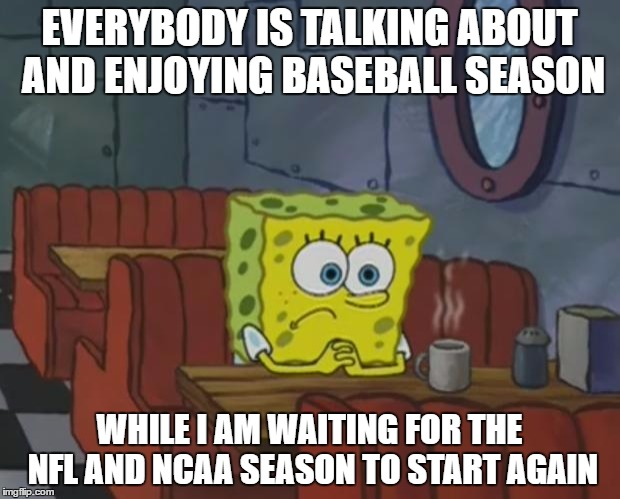 Spongebob Waiting |  EVERYBODY IS TALKING ABOUT AND ENJOYING BASEBALL SEASON; WHILE I AM WAITING FOR THE NFL AND NCAA SEASON TO START AGAIN | image tagged in spongebob waiting | made w/ Imgflip meme maker
