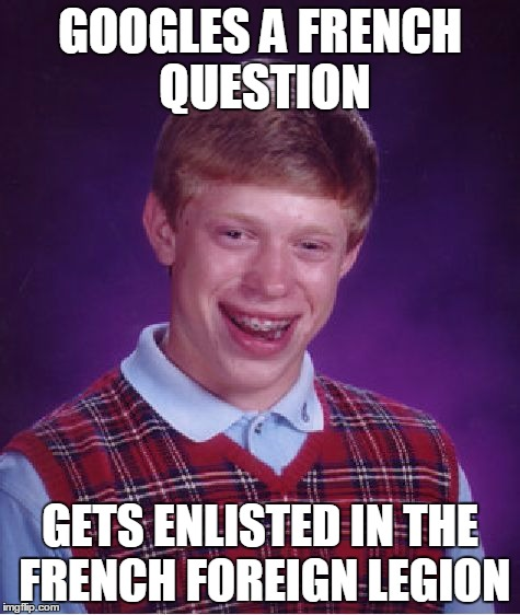 Bad Luck Brian Meme | GOOGLES A FRENCH QUESTION GETS ENLISTED IN THE FRENCH FOREIGN LEGION | image tagged in memes,bad luck brian | made w/ Imgflip meme maker