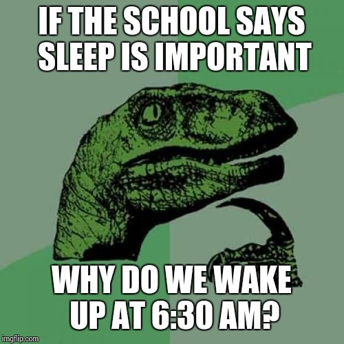 One of life's greatest mysteries! | IF THE SCHOOL SAYS SLEEP IS IMPORTANT WHY DO WE WAKE UP AT 6:30 AM? | image tagged in memes,philosoraptor | made w/ Imgflip meme maker