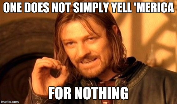 One Does Not Simply Meme | ONE DOES NOT SIMPLY YELL 'MERICA FOR NOTHING | image tagged in memes,one does not simply | made w/ Imgflip meme maker