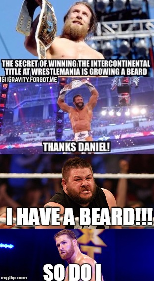 I HAVE A BEARD!!! SO DO I | image tagged in wwe,wrestlemania,daniel bryan,zack ryder,kevin owens | made w/ Imgflip meme maker