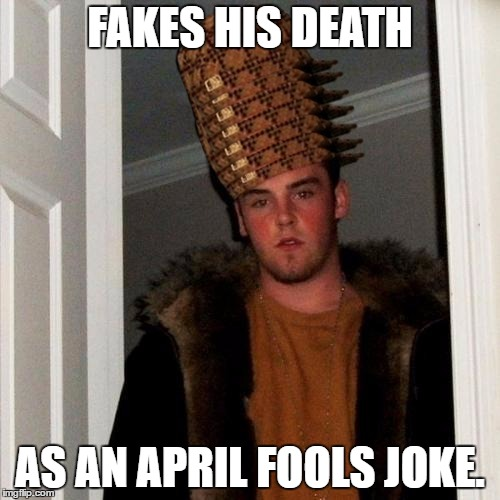 See my comment below. I am the King of Scumbags. | FAKES HIS DEATH AS AN APRIL FOOLS JOKE. | image tagged in memes,scumbag steve,scumbag | made w/ Imgflip meme maker