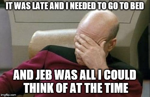 Captain Picard Facepalm Meme | IT WAS LATE AND I NEEDED TO GO TO BED AND JEB WAS ALL I COULD THINK OF AT THE TIME | image tagged in memes,captain picard facepalm | made w/ Imgflip meme maker
