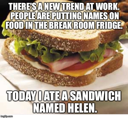 THERE'S A NEW TREND AT WORK. PEOPLE ARE PUTTING NAMES ON FOOD IN THE BREAK ROOM FRIDGE. TODAY I ATE A SANDWICH NAMED HELEN. | image tagged in work | made w/ Imgflip meme maker