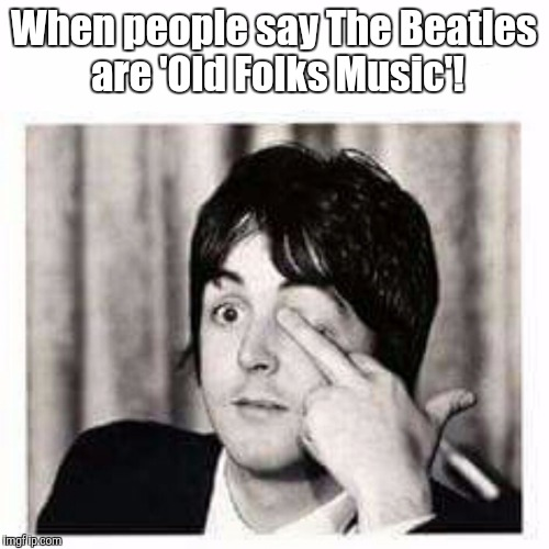 Paul gives us a sign! | When people say The Beatles are 'Old Folks Music'! | image tagged in the beatles,paul mccartney | made w/ Imgflip meme maker