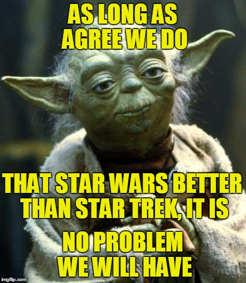 Star Wars Yoda Meme | AS LONG AS AGREE WE DO NO PROBLEM WE WILL HAVE THAT STAR WARS BETTER THAN STAR TREK, IT IS | image tagged in memes,star wars yoda | made w/ Imgflip meme maker
