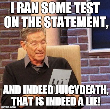 Maury Lie Detector Meme | I RAN SOME TEST ON THE STATEMENT, AND INDEED JUICYDEATH, THAT IS INDEED A LIE! | image tagged in memes,maury lie detector | made w/ Imgflip meme maker