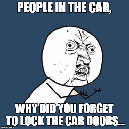Y U No Meme | PEOPLE IN THE CAR, WHY DID YOU FORGET TO LOCK THE CAR DOORS... | image tagged in memes,y u no | made w/ Imgflip meme maker