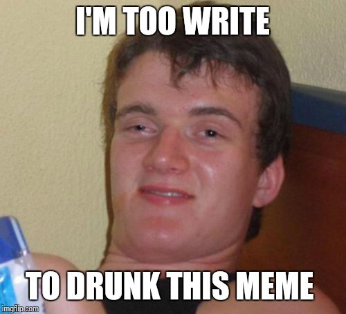 10 Guy Meme |  I'M TOO WRITE; TO DRUNK THIS MEME | image tagged in memes,10 guy | made w/ Imgflip meme maker